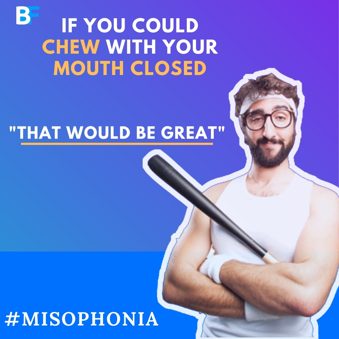If you could chew with your mouth closed that would be great for my misophonia-min
